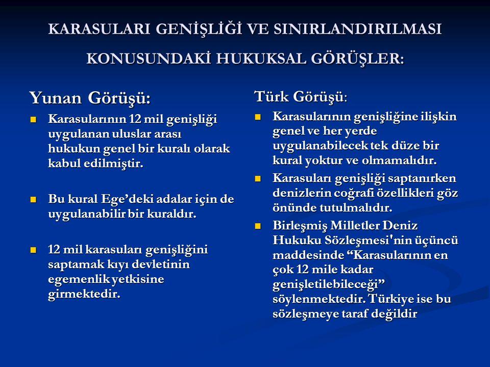 KARASULARI GENİŞLİĞİ VE SINIRLANDIRILMASI KONUSUNDAKİ HUKUKSAL GÖRÜŞLER: Yunan Görüşü: Karasularının 12 mil genişliği uygulanan uluslar arası hukukun genel bir kuralı olarak kabul edilmiştir.