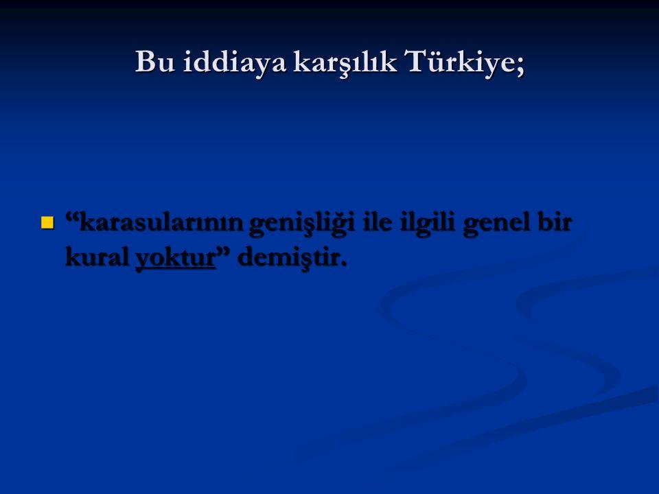 """Bu iddiaya karşılık Türkiye; """"karasularının genişliği ile ilgili genel bir kural yoktur"""" demiştir. """"karasularının genişliği ile ilgili genel bir kural"""
