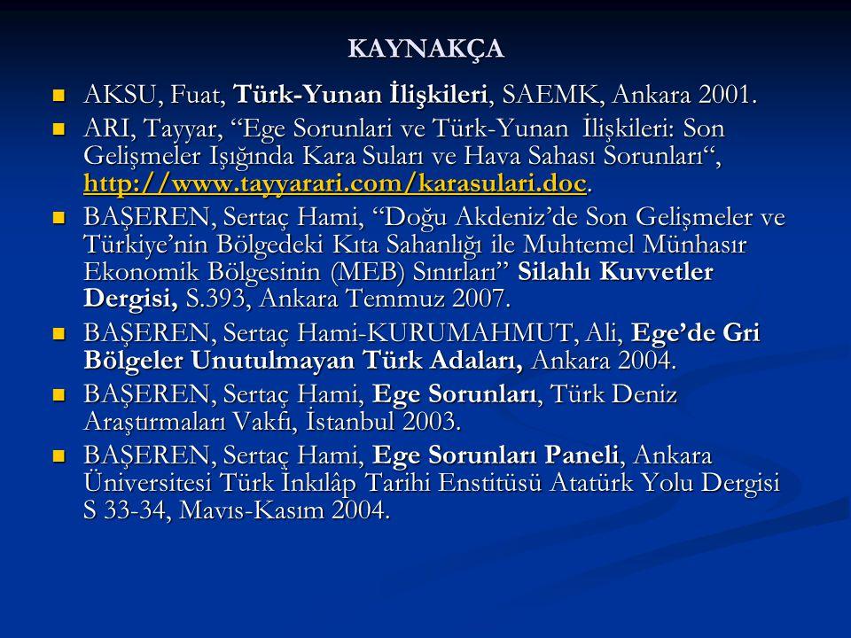 """KAYNAKÇA AKSU, Fuat, Türk-Yunan İlişkileri, SAEMK, Ankara 2001. AKSU, Fuat, Türk-Yunan İlişkileri, SAEMK, Ankara 2001. ARI, Tayyar, """"Ege Sorunlari ve"""