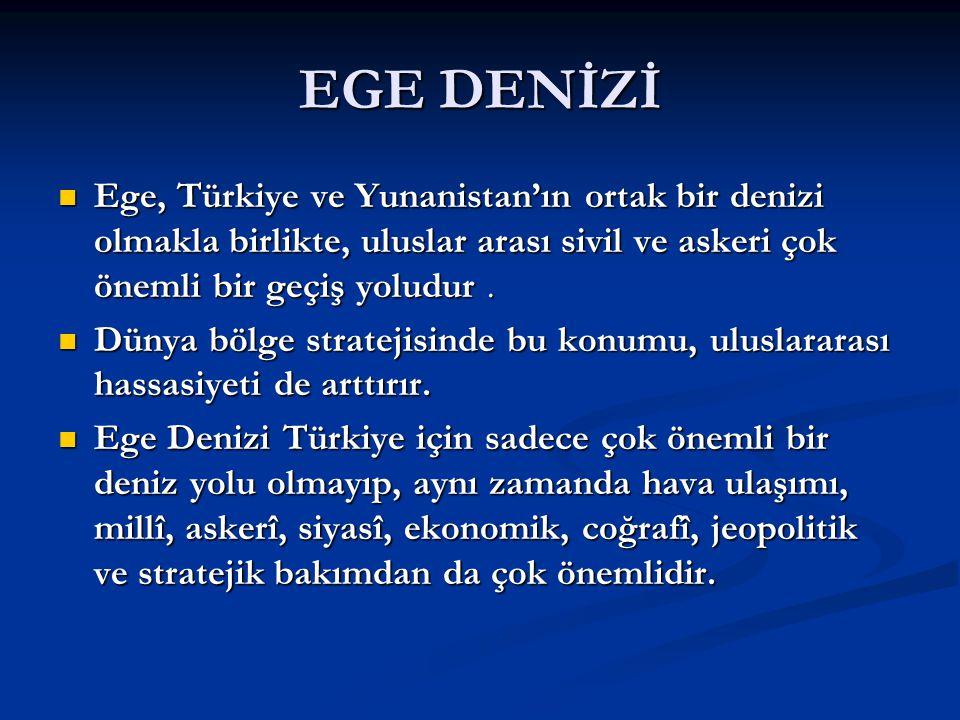 EGE DENİZİ Ege, Türkiye ve Yunanistan'ın ortak bir denizi olmakla birlikte, uluslar arası sivil ve askeri çok önemli bir geçiş yoludur. Ege, Türkiye v