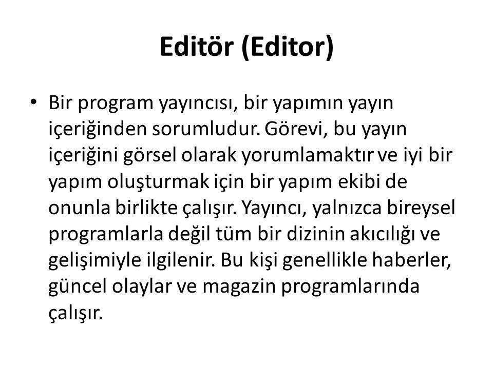 Editör (Editor) Bir program yayıncısı, bir yapımın yayın içeriğinden sorumludur. Görevi, bu yayın içeriğini görsel olarak yorumlamaktır ve iyi bir yap