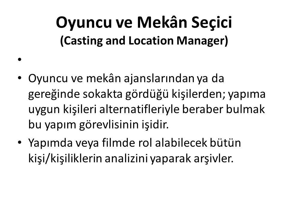Oyuncu ve Mekân Seçici (Casting and Location Manager) Oyuncu ve mekân ajanslarından ya da gereğinde sokakta gördüğü kişilerden; yapıma uygun kişileri