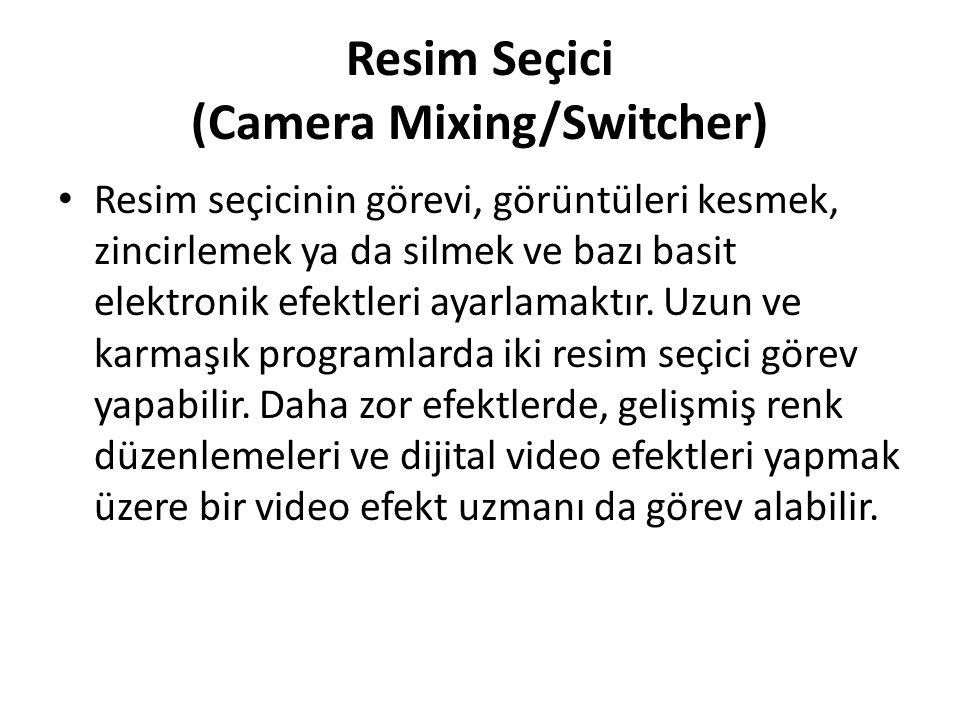 Resim Seçici (Camera Mixing/Switcher) Resim seçicinin görevi, görüntüleri kesmek, zincirlemek ya da silmek ve bazı basit elektronik efektleri ayarlama