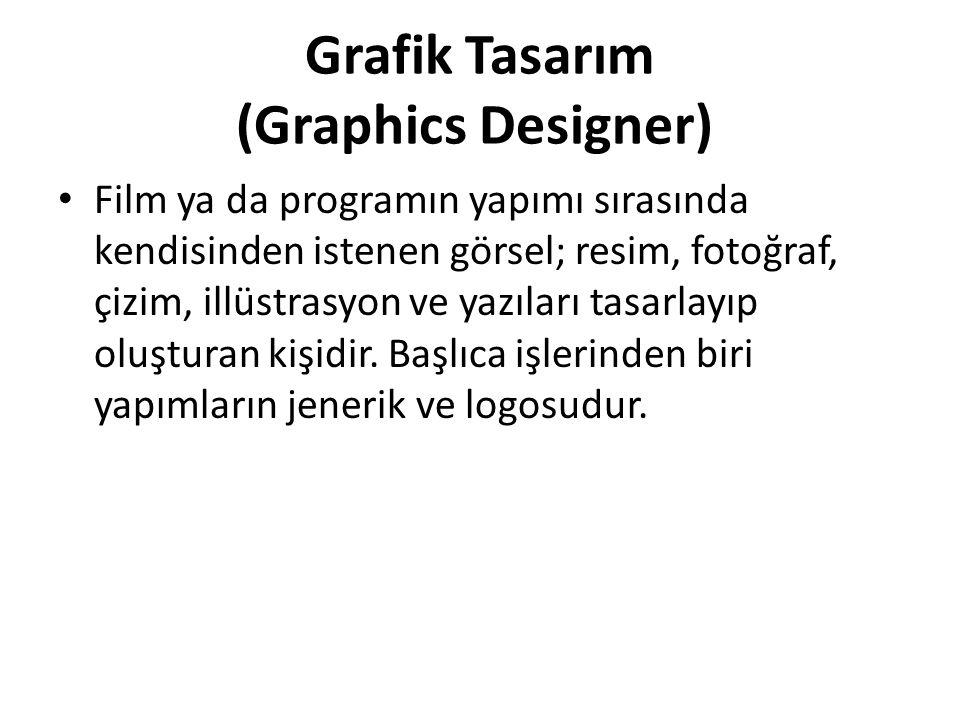 Grafik Tasarım (Graphics Designer) Film ya da programın yapımı sırasında kendisinden istenen görsel; resim, fotoğraf, çizim, illüstrasyon ve yazıları