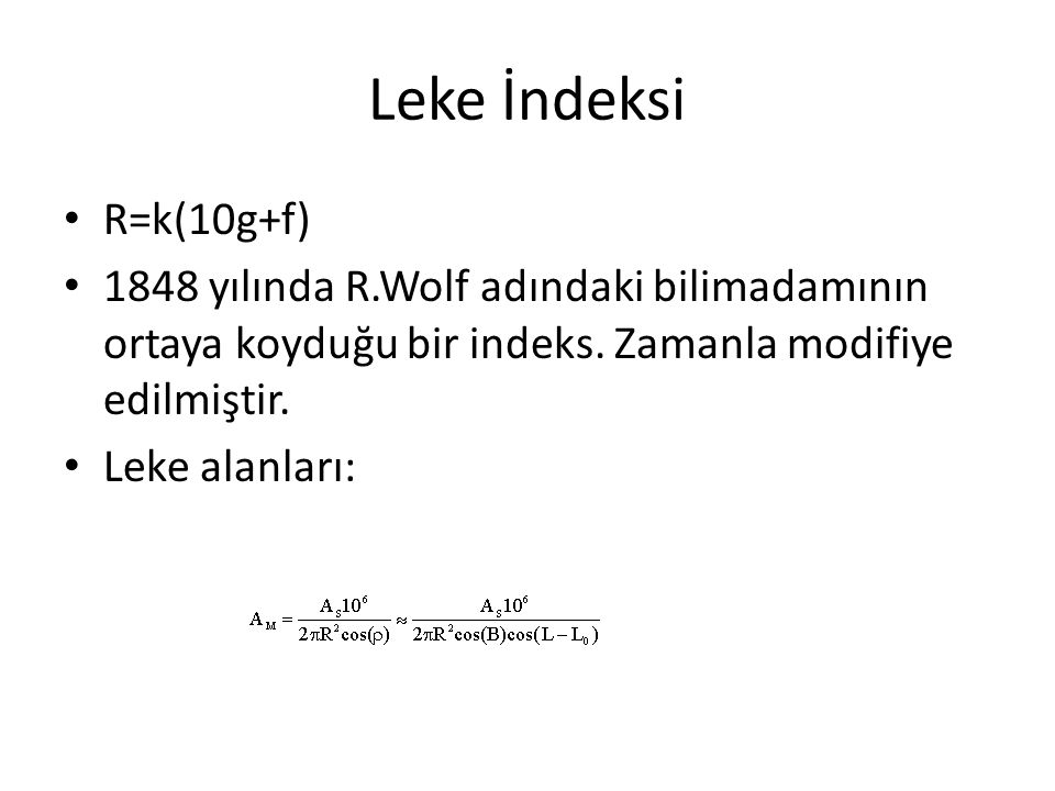 Leke İndeksi R=k(10g+f) 1848 yılında R.Wolf adındaki bilimadamının ortaya koyduğu bir indeks. Zamanla modifiye edilmiştir. Leke alanları: