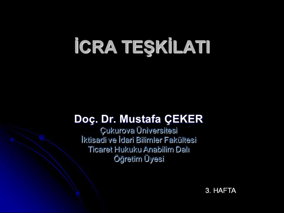 İCRA TEŞKİLATI Doç. Dr. Mustafa ÇEKER Çukurova Üniversitesi İktisadi ve İdari Bilimler Fakültesi Ticaret Hukuku Anabilim Dalı Öğretim Üyesi 3. HAFTA