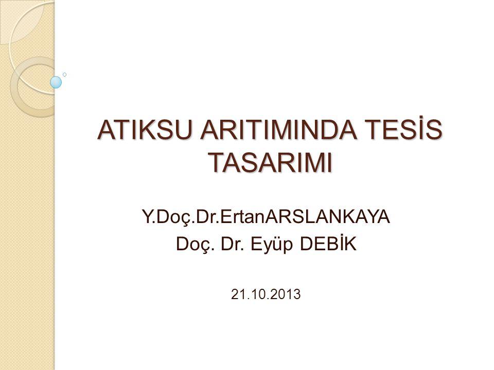 ATIKSU ARITIMINDA TESİS TASARIMI Y.Doç.Dr.ErtanARSLANKAYA Doç. Dr. Eyüp DEBİK 21.10.2013