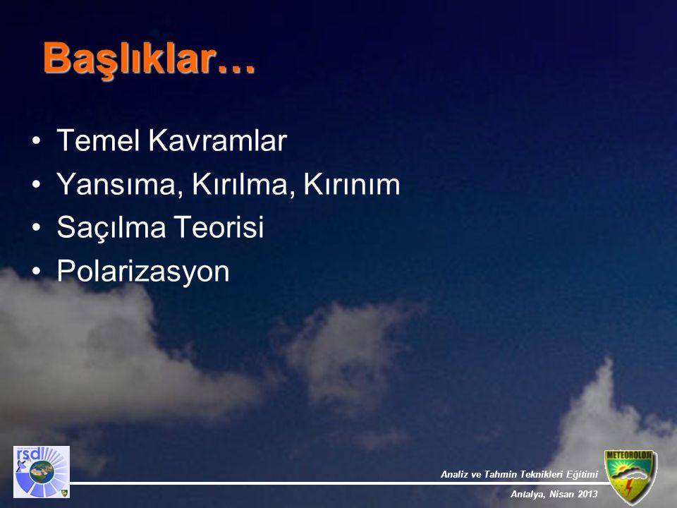 Analiz ve Tahmin Teknikleri Eğitimi Antalya, Nisan 2013 Başlıklar… Temel Kavramlar Yansıma, Kırılma, Kırınım Saçılma Teorisi Polarizasyon