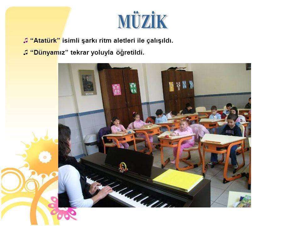 """♫ """"Atatürk"""" isimli şarkı ritm aletleri ile çalışıldı. ♫ """"Dünyamız"""" tekrar yoluyla öğretildi."""