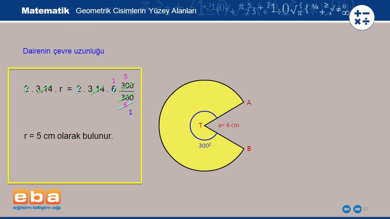 10 Geometrik Cisimlerin Yüzey Alanları Dairenin çevre uzunluğu 2. 3,14. r = 2. 3,14. 6. r = 5 cm olarak bulunur. 5 6 1 1 a= 6 cm A B T 300 0