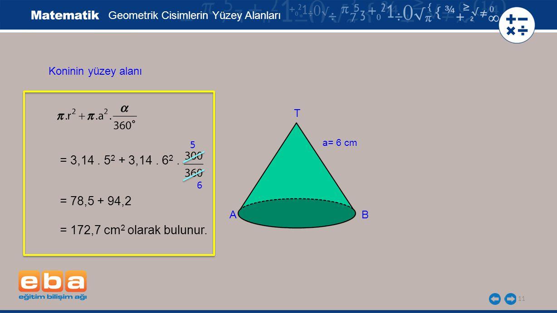 11 Geometrik Cisimlerin Yüzey Alanları Koninin yüzey alanı = 3,14. 5 2 + 3,14. 6 2. = 78,5 + 94,2 = 172,7 cm 2 olarak bulunur. 5 6 a= 6 cm A B T
