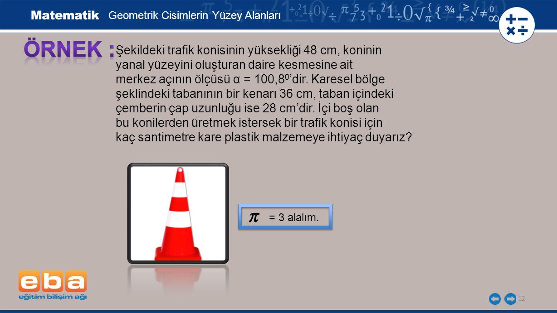 12 Şekildeki trafik konisinin yüksekliği 48 cm, koninin yanal yüzeyini oluşturan daire kesmesine ait merkez açının ölçüsü α = 100,8 0 'dir.