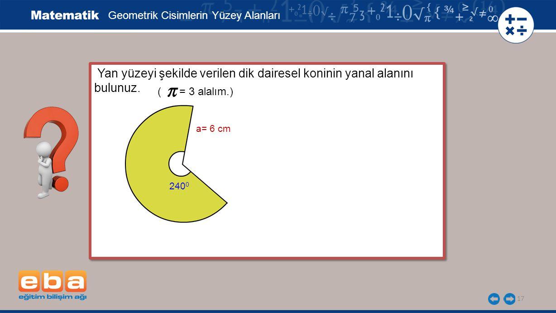 17 Yan yüzeyi şekilde verilen dik dairesel koninin yanal alanını bulunuz. Geometrik Cisimlerin Yüzey Alanları ( = 3 alalım.) a= 6 cm 240 0