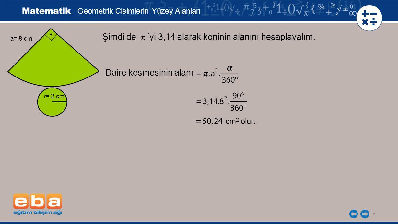 5 Şimdi de π 'yi 3,14 alarak koninin alanını hesaplayalım. Geometrik Cisimlerin Yüzey Alanları a= 8 cm r= 2 cm cm 2 olur. Daire kesmesinin alanı