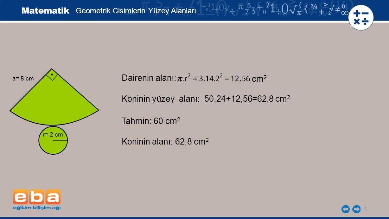 6 Geometrik Cisimlerin Yüzey Alanları a= 8 cm r= 2 cm Dairenin alanı: cm2cm2 Koninin yüzey alanı: 50,24+12,56=62,8 cm 2 Tahmin: 60 cm 2 Koninin alanı: 62,8 cm 2