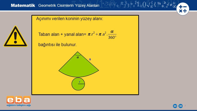 Açınımı verilen koninin yüzey alanı: 7 Geometrik Cisimlerin Yüzey Alanları Taban alan + yanal alan= bağıntısı ile bulunur. r a