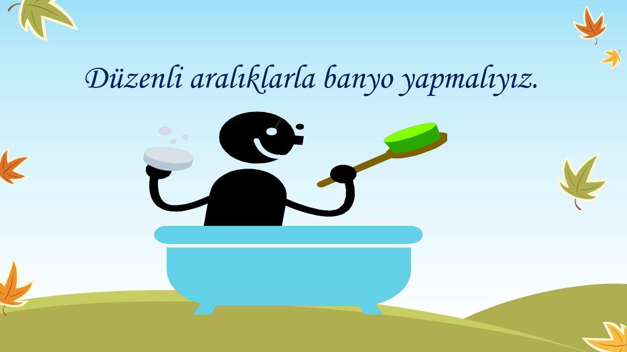 Düzenli aralıklarla banyo yapmalıyız.