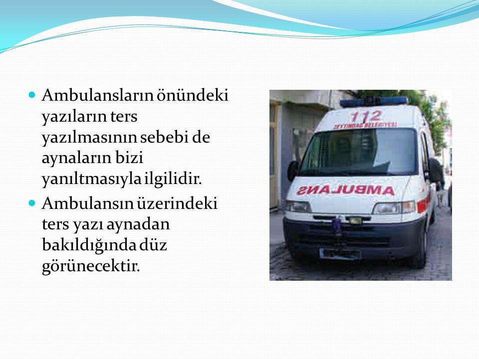 Ambulansların önündeki yazıların ters yazılmasının sebebi de aynaların bizi yanıltmasıyla ilgilidir. Ambulansın üzerindeki ters yazı aynadan bakıldığı