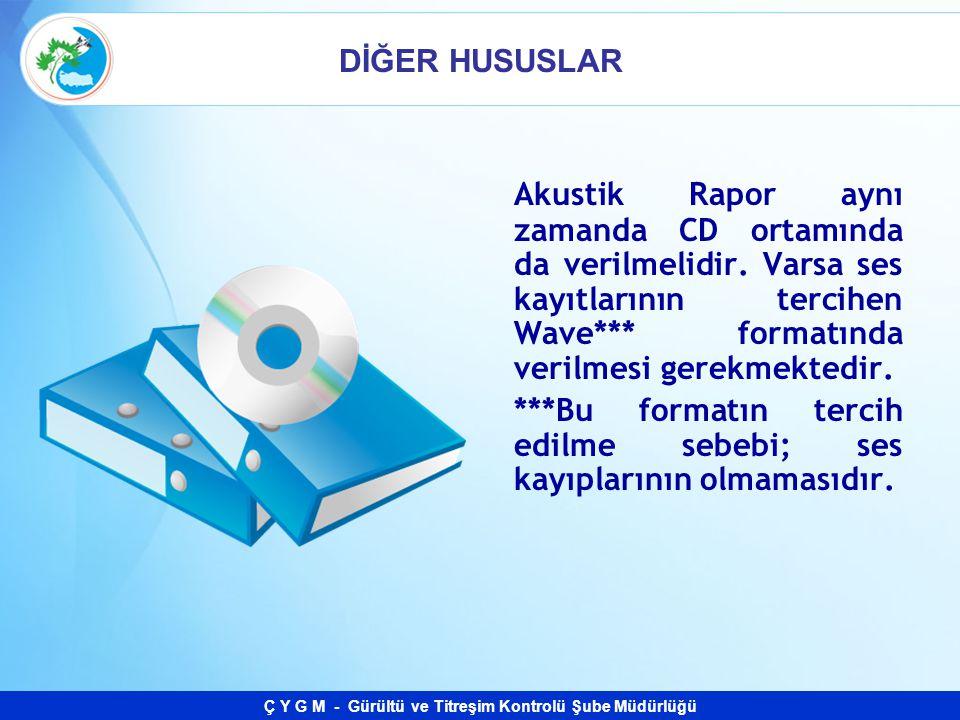 Ç Y G M - Gürültü ve Titreşim Kontrolü Şube Müdürlüğü DİĞER HUSUSLAR Akustik Rapor aynı zamanda CD ortamında da verilmelidir. Varsa ses kayıtlarının t