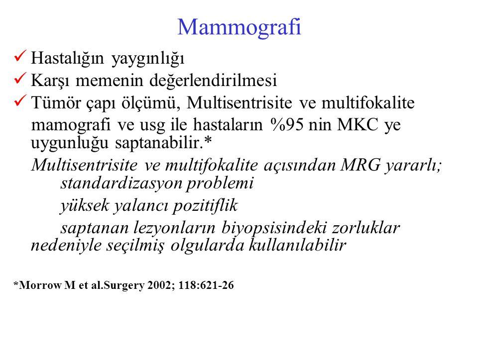 Mammografi Hastalığın yaygınlığı Karşı memenin değerlendirilmesi Tümör çapı ölçümü, Multisentrisite ve multifokalite mamografi ve usg ile hastaların %95 nin MKC ye uygunluğu saptanabilir.* Multisentrisite ve multifokalite açısından MRG yararlı; standardizasyon problemi yüksek yalancı pozitiflik saptanan lezyonların biyopsisindeki zorluklar nedeniyle seçilmiş olgularda kullanılabilir *Morrow M et al.Surgery 2002; 118:621-26
