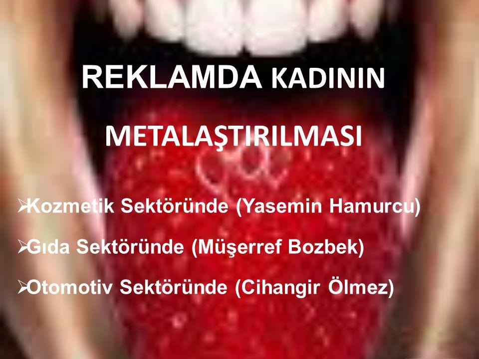 REKLAMDA KADININ METALAŞTIRILMASI  Kozmetik Sektöründe (Yasemin Hamurcu)  Gıda Sektöründe (Müşerref Bozbek)  Otomotiv Sektöründe (Cihangir Ölmez)