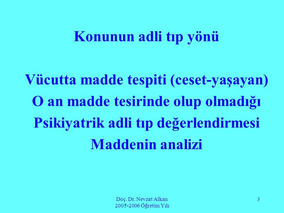 Doç. Dr. Nevzat Alkan 2005-2006 Öğretim Yılı 3 Konunun adli tıp yönü Vücutta madde tespiti (ceset-yaşayan) O an madde tesirinde olup olmadığı Psikiyat