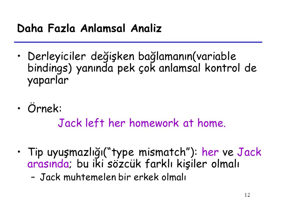 12 Daha Fazla Anlamsal Analiz Derleyiciler değişken bağlamanın(variable bindings) yanında pek çok anlamsal kontrol de yaparlar Örnek: Jack left her homework at home.