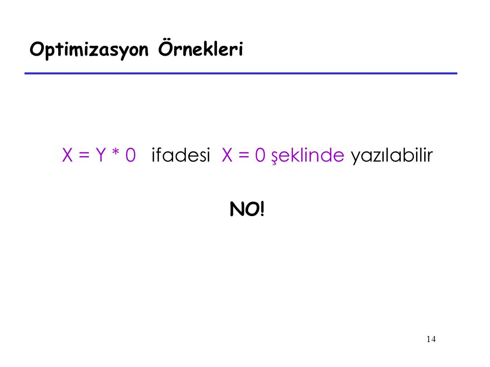 14 Optimizasyon Örnekleri X = Y * 0 ifadesi X = 0 şeklinde yazılabilir NO!