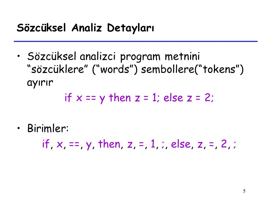 5 Sözcüksel Analiz Detayları Sözcüksel analizci program metnini sözcüklere ( words ) sembollere( tokens ) ayırır if x == y then z = 1; else z = 2; Birimler: if, x, ==, y, then, z, =, 1, ;, else, z, =, 2, ;