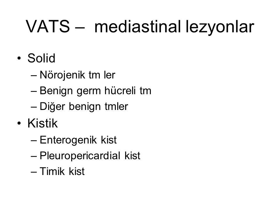 VATS – mediastinal lezyonlar Solid –Nörojenik tm ler –Benign germ hücreli tm –Diğer benign tmler Kistik –Enterogenik kist –Pleuropericardial kist –Timik kist