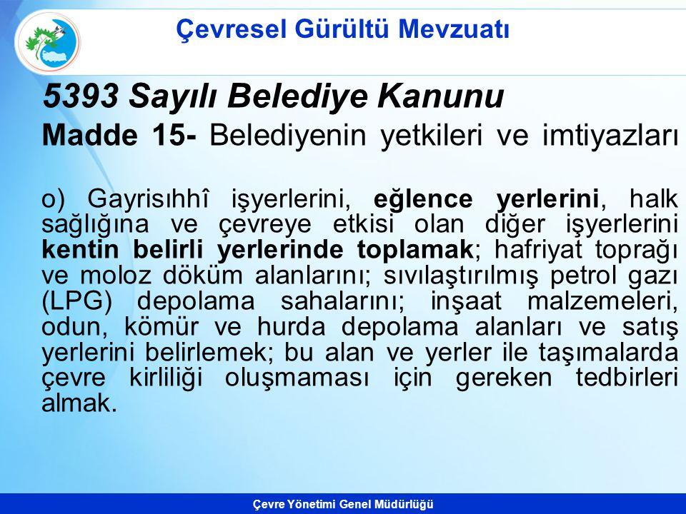 Çevre Yönetimi Genel Müdürlüğü 5393 Sayılı Belediye Kanunu Madde 15- Belediyenin yetkileri ve imtiyazları o) Gayrisıhhî işyerlerini, eğlence yerlerini