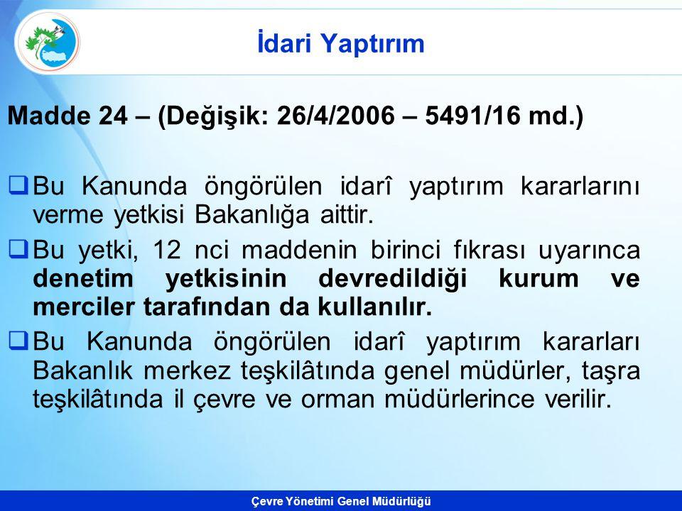 Çevre Yönetimi Genel Müdürlüğü Madde 24 – (Değişik: 26/4/2006 – 5491/16 md.)  Bu Kanunda öngörülen idarî yaptırım kararlarını verme yetkisi Bakanlığa