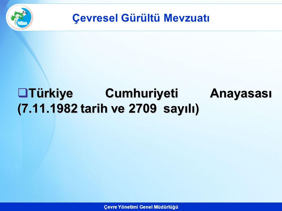 Çevre Yönetimi Genel Müdürlüğü Çevresel Gürültü Mevzuatı  Türkiye Cumhuriyeti Anayasası (7.11.1982 tarih ve 2709 sayılı)
