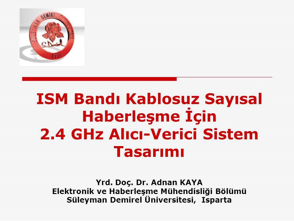 ISM Bandı Kablosuz Sayısal Haberleşme İçin 2.4 GHz Alıcı-Verici Sistem Tasarımı Yrd. Doç. Dr. Adnan KAYA Elektronik ve Haberleşme Mühendisliği Bölümü