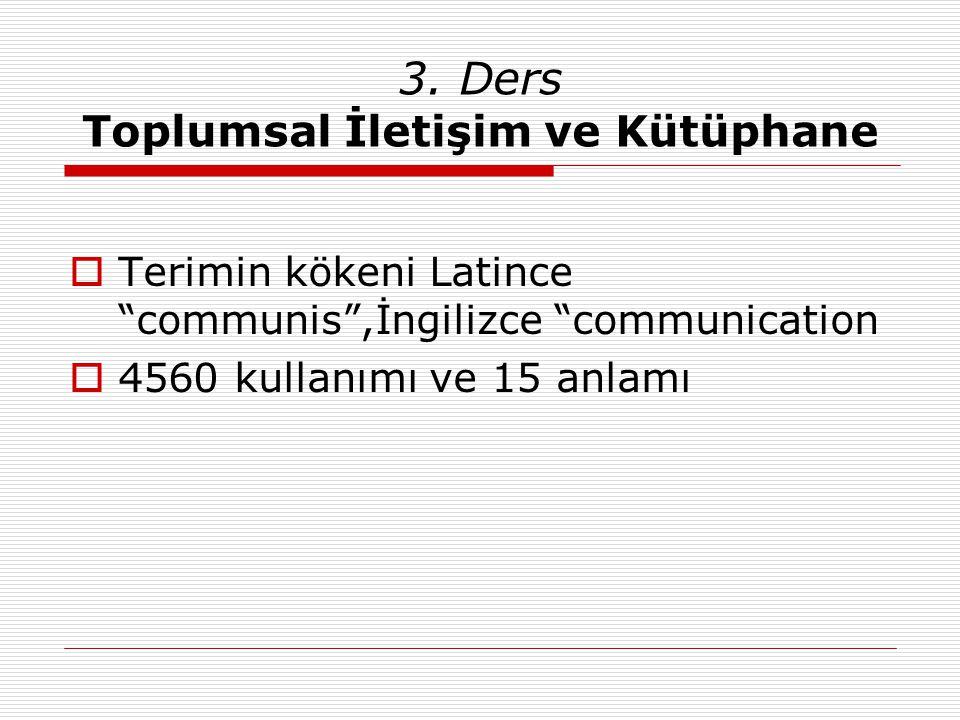 """3. Ders Toplumsal İletişim ve Kütüphane  Terimin kökeni Latince """"communis"""",İngilizce """"communication  4560 kullanımı ve 15 anlamı"""