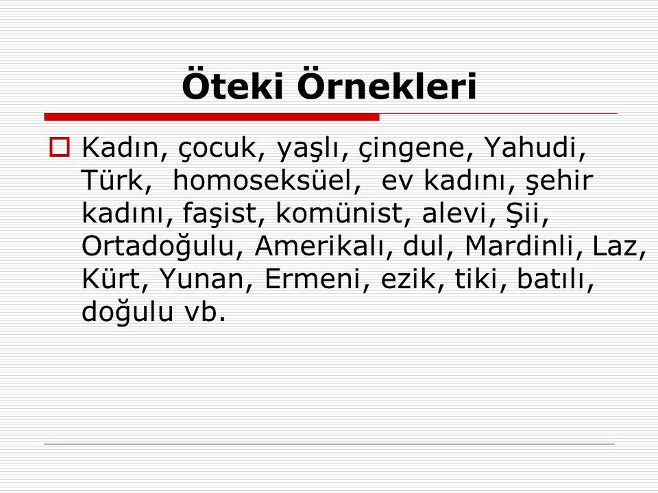 Öteki Örnekleri  Kadın, çocuk, yaşlı, çingene, Yahudi, Türk, homoseksüel, ev kadını, şehir kadını, faşist, komünist, alevi, Şii, Ortadoğulu, Amerikal