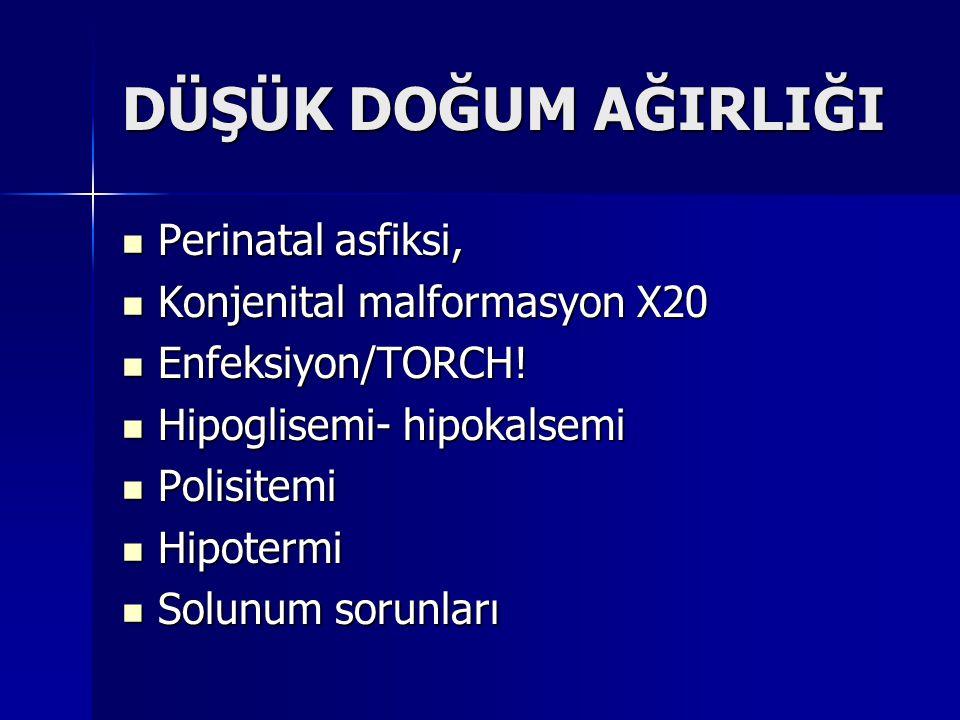 DÜŞÜK DOĞUM AĞIRLIĞI Perinatal asfiksi, Perinatal asfiksi, Konjenital malformasyon X20 Konjenital malformasyon X20 Enfeksiyon/TORCH! Enfeksiyon/TORCH!