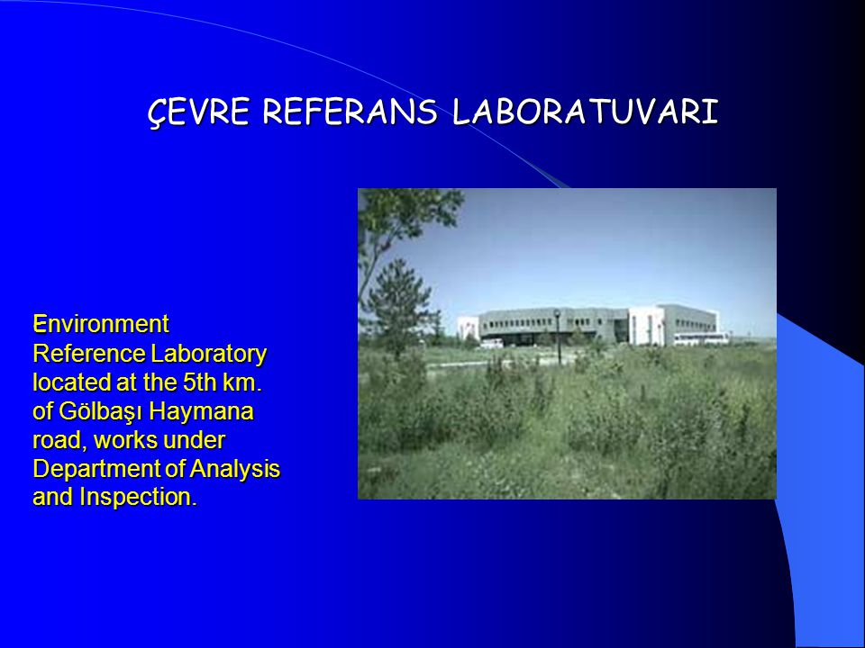 ÇEVRE REFERANS LABORATUVARI E nvironment Reference Laboratory located at the 5th km. of Gölbaşı Haymana road, works under Department of Analysis and I