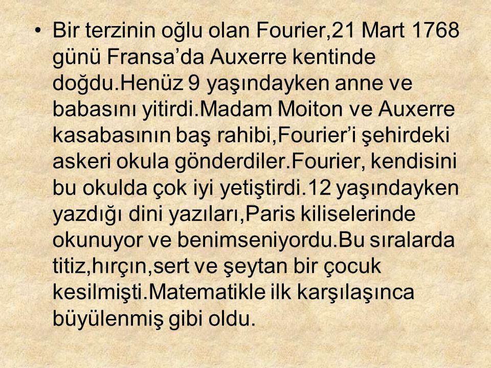 Bir terzinin oğlu olan Fourier,21 Mart 1768 günü Fransa'da Auxerre kentinde doğdu.Henüz 9 yaşındayken anne ve babasını yitirdi.Madam Moiton ve Auxerre