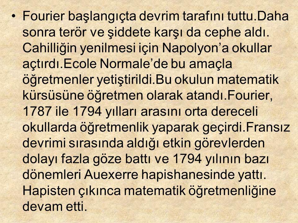 Bu dönemde,denklemler kuramı ve uygulamalı matematik üzerine bazı araştırmalarda bulundu.Fourier serilerini ve Fourier analizini oluşturdu.1798 yılında Napolyon'la Mısır'a gitti.Bir yıl sonra, Napolyon Fourier'i bu seferdeki ilim heyetinin başına atadı.1801 yılında Fransa'ya dönen Fourier'e çok ağır yöneticilik görevleri verildi.