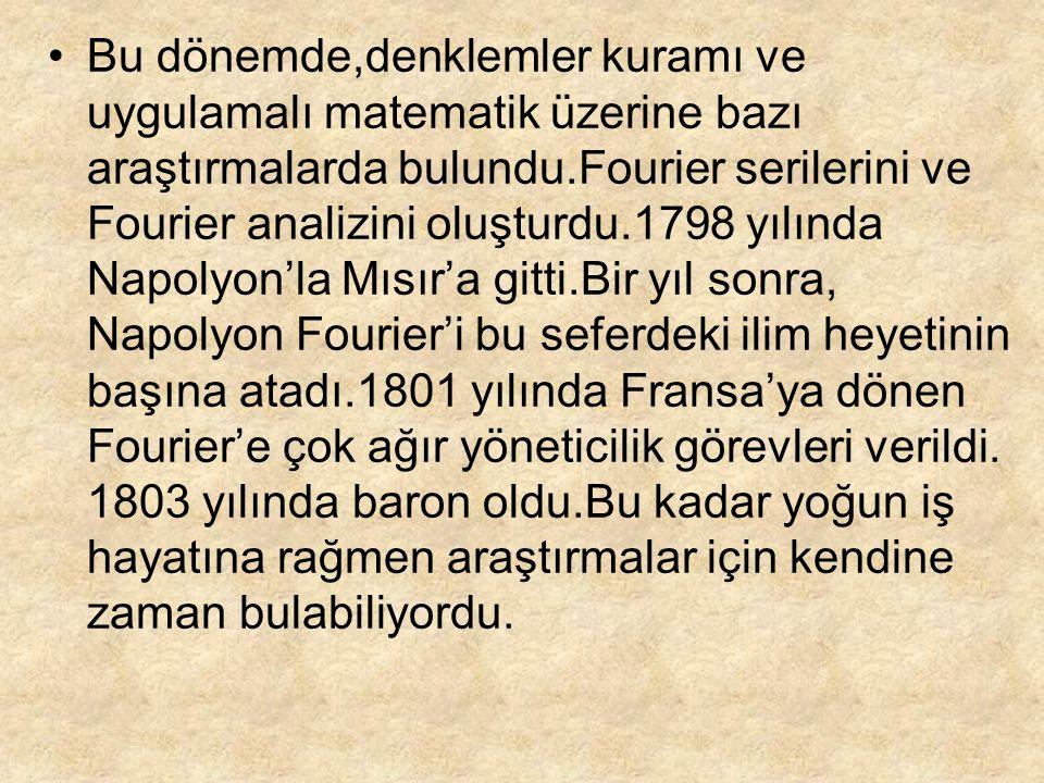 Bu dönemde,denklemler kuramı ve uygulamalı matematik üzerine bazı araştırmalarda bulundu.Fourier serilerini ve Fourier analizini oluşturdu.1798 yılınd