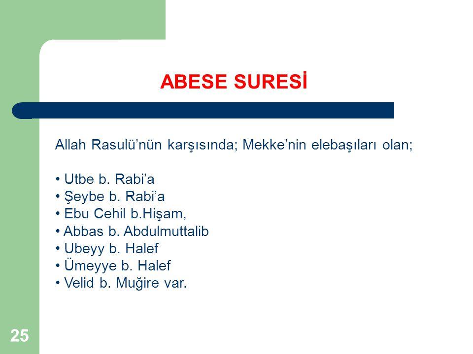 25 ABESE SURESİ Allah Rasulü'nün karşısında; Mekke'nin elebaşıları olan; Utbe b. Rabi'a Şeybe b. Rabi'a Ebu Cehil b.Hişam, Abbas b. Abdulmuttalib Ubey