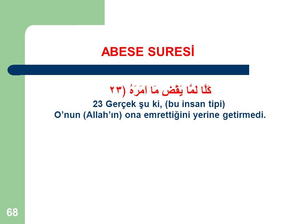 68 ABESE SURESİ كَلَّا لَمَّا يَقْضِ مَا اَمَرَهُ ﴿٢٣ 23 Gerçek şu ki, (bu insan tipi) O'nun (Allah'ın) ona emrettiğini yerine getirmedi.