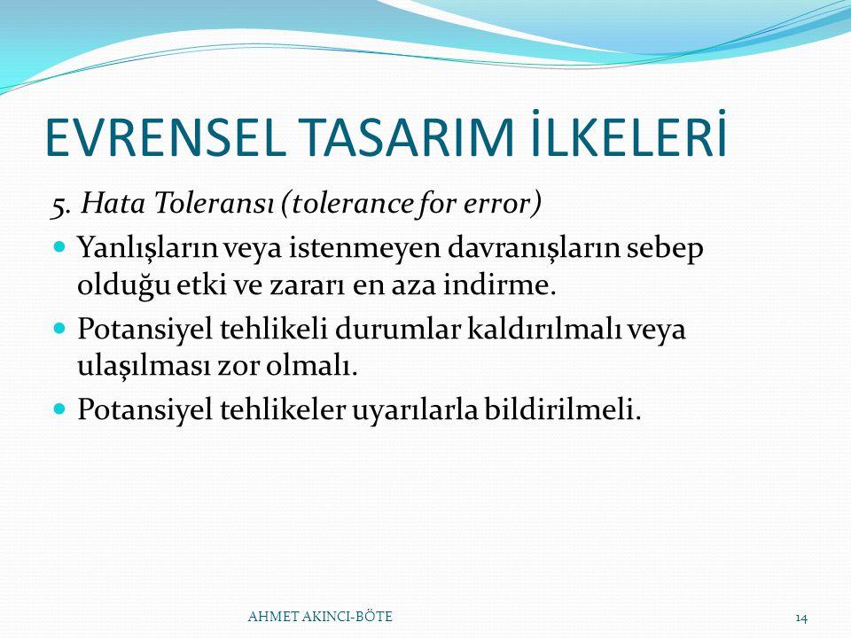 EVRENSEL TASARIM İLKELERİ 5. Hata Toleransı (tolerance for error) Yanlışların veya istenmeyen davranışların sebep olduğu etki ve zararı en aza indirme