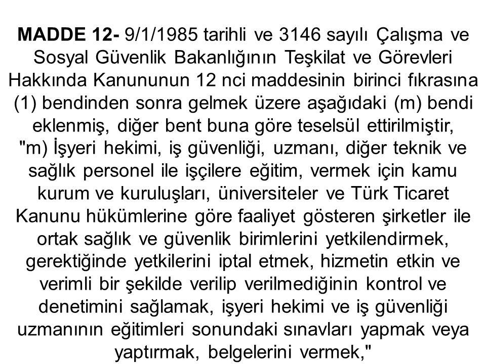 MADDE 12- 9/1/1985 tarihli ve 3146 sayılı Çalışma ve Sosyal Güvenlik Bakanlığının Teşkilat ve Görevleri Hakkında Kanununun 12 nci maddesinin birinci fıkrasına (1) bendinden sonra gelmek üzere aşağıdaki (m) bendi eklenmiş, diğer bent buna göre teselsül ettirilmiştir, m) İşyeri hekimi, iş güvenliği, uzmanı, diğer teknik ve sağlık personel ile işçilere eğitim, vermek için kamu kurum ve kuruluşları, üniversiteler ve Türk Ticaret Kanunu hükümlerine göre faaliyet gösteren şirketler ile ortak sağlık ve güvenlik birimlerini yetkilendirmek, gerektiğinde yetkilerini iptal etmek, hizmetin etkin ve verimli bir şekilde verilip verilmediğinin kontrol ve denetimini sağlamak, işyeri hekimi ve iş güvenliği uzmanının eğitimleri sonundaki sınavları yapmak veya yaptırmak, belgelerini vermek,