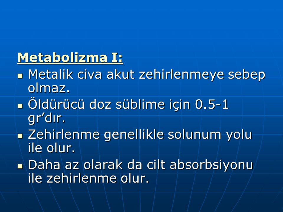 Metabolizma I: Metalik civa akut zehirlenmeye sebep olmaz. Metalik civa akut zehirlenmeye sebep olmaz. Öldürücü doz süblime için 0.5-1 gr'dır. Öldürüc
