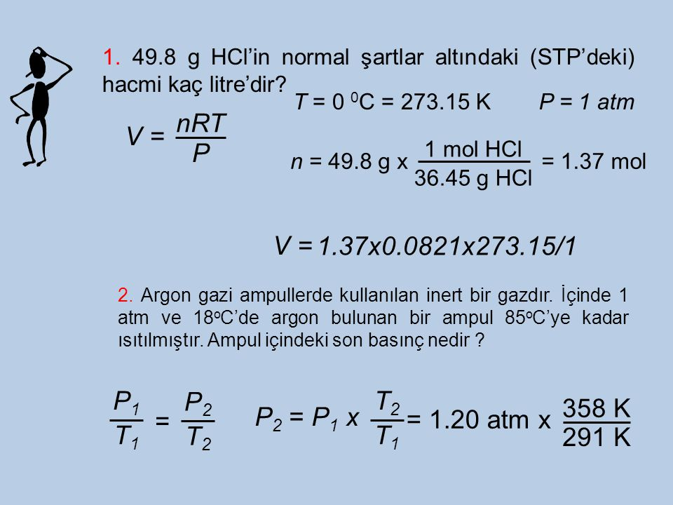 1. 49.8 g HCl'in normal şartlar altındaki (STP'deki) hacmi kaç litre'dir? V = nRT P T = 0 0 C = 273.15 KP = 1 atm n = 49.8 g x 1 mol HCl 36.45 g HCl =