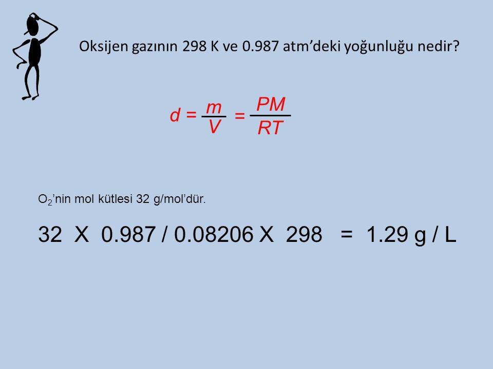 Oksijen gazının 298 K ve 0.987 atm'deki yoğunluğu nedir? d = m V = PM RT O 2 'nin mol kütlesi 32 g/mol'dür. 32 X 0.987 / 0.08206 X 298 = 1.29 g / L