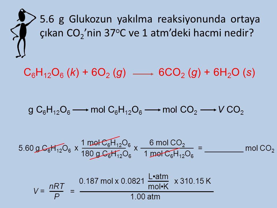 5.6 g Glukozun yakılma reaksiyonunda ortaya çıkan CO 2 'nin 37 o C ve 1 atm'deki hacmi nedir? g C 6 H 12 O 6 mol C 6 H 12 O 6 mol CO 2 V CO 2 5.60 g C