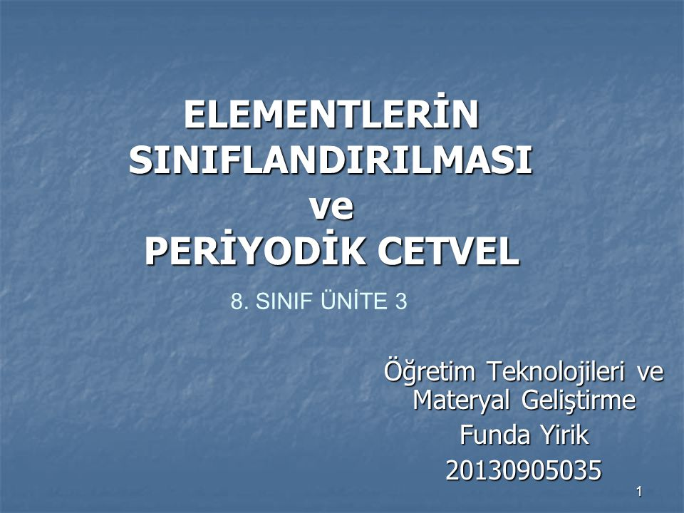 1 ELEMENTLERİN SINIFLANDIRILMASI ve PERİYODİK CETVEL Öğretim Teknolojileri ve Materyal Geliştirme Funda Yirik 20130905035 8. SINIF ÜNİTE 3
